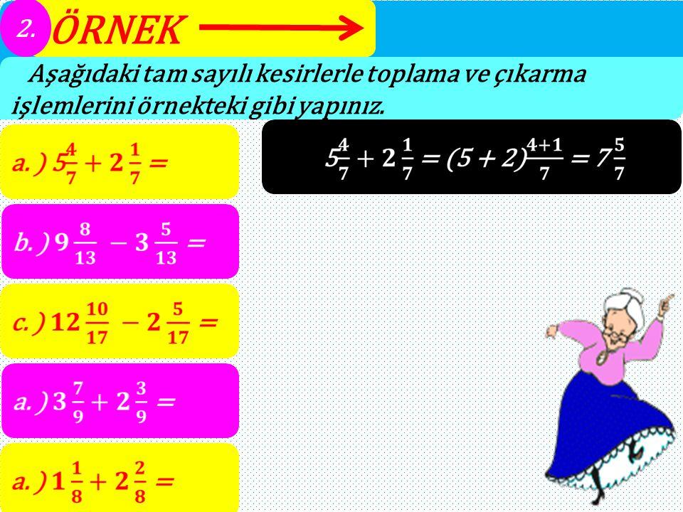 ÖRNEK 2. Aşağıdaki tam sayılı kesirlerle toplama ve çıkarma işlemlerini örnekteki gibi yapınız.