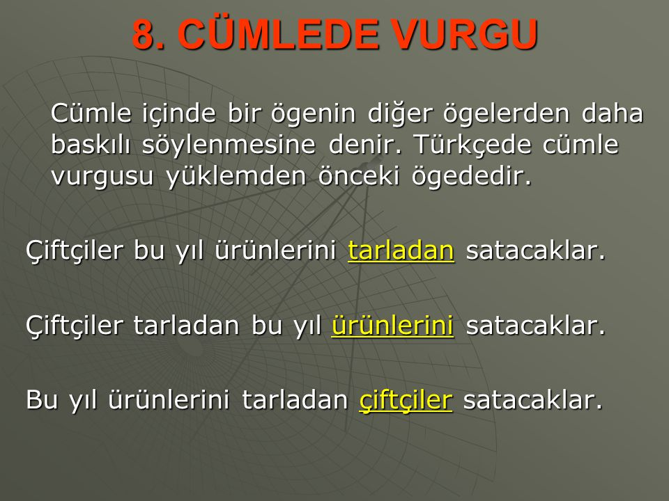 8. CÜMLEDE VURGU Cümle içinde bir ögenin diğer ögelerden daha baskılı söylenmesine denir. Türkçede cümle vurgusu yüklemden önceki ögededir.