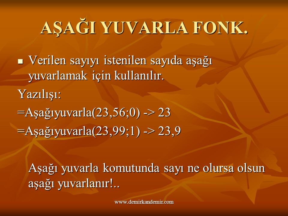 AŞAĞI YUVARLA FONK. Verilen sayıyı istenilen sayıda aşağı yuvarlamak için kullanılır. Yazılışı: =Aşağıyuvarla(23,56;0) -> 23.