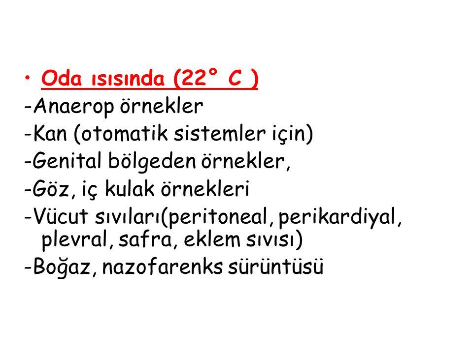 Oda ısısında (22° C ) -Anaerop örnekler. -Kan (otomatik sistemler için) -Genital bölgeden örnekler,