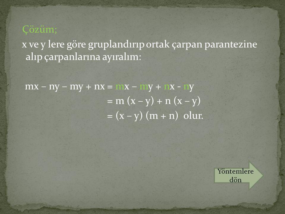 Çözüm; x ve y lere göre gruplandırıp ortak çarpan parantezine alıp çarpanlarına ayıralım: mx – ny – my + nx = mx – my + nx - ny = m (x – y) + n (x – y) = (x – y) (m + n) olur.