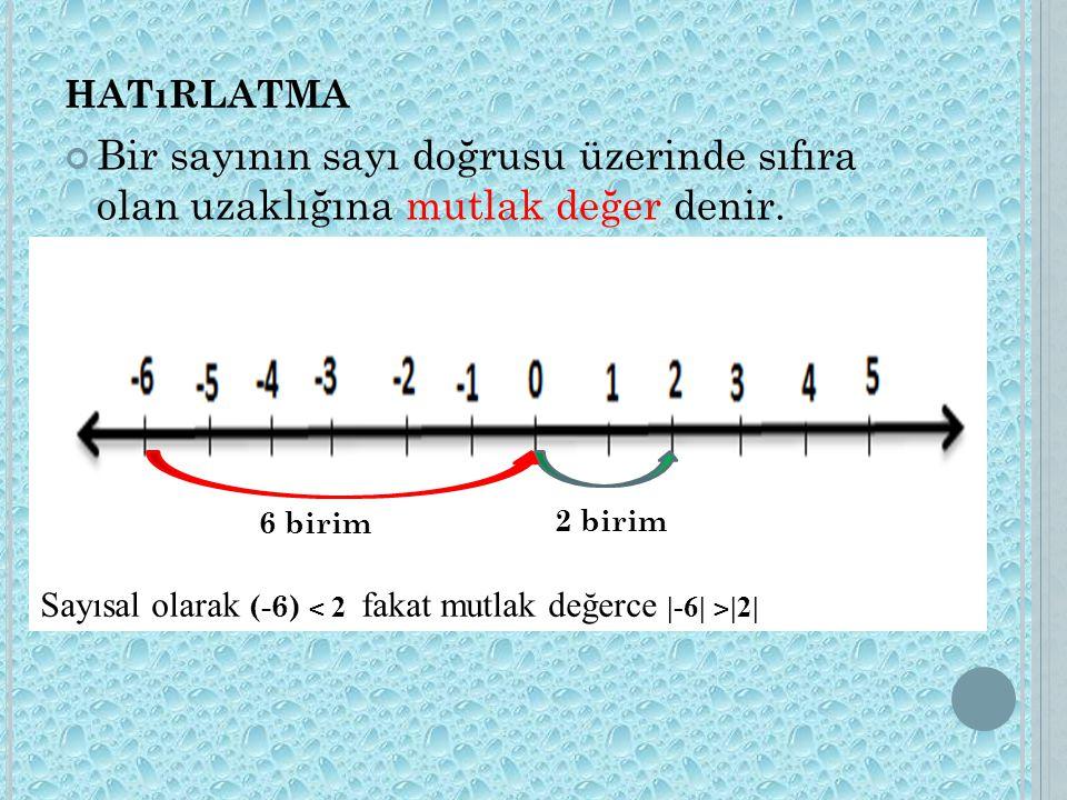 hatırlatma Bir sayının sayı doğrusu üzerinde sıfıra olan uzaklığına mutlak değer denir. 6 birim. 2 birim.