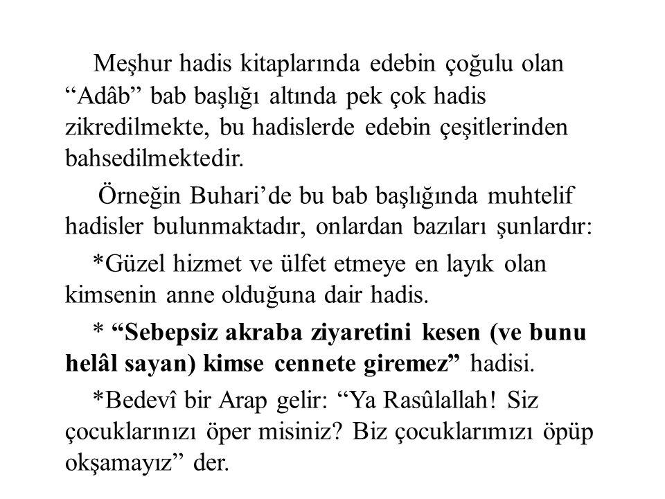 Meşhur hadis kitaplarında edebin çoğulu olan Adâb bab başlığı altında pek çok hadis zikredilmekte, bu hadislerde edebin çeşitlerinden bahsedilmektedir.