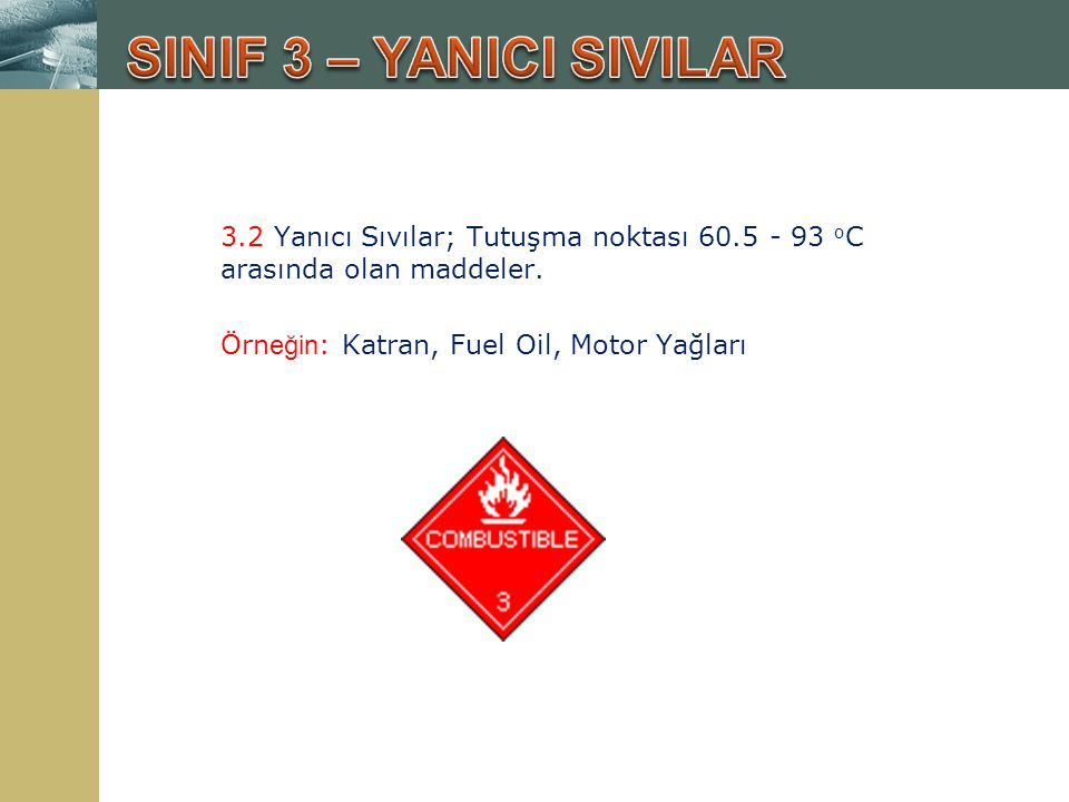 SINIF 3 – YANICI SIVILAR 3.2 Yanıcı Sıvılar; Tutuşma noktası 60.5 - 93 oC arasında olan maddeler.