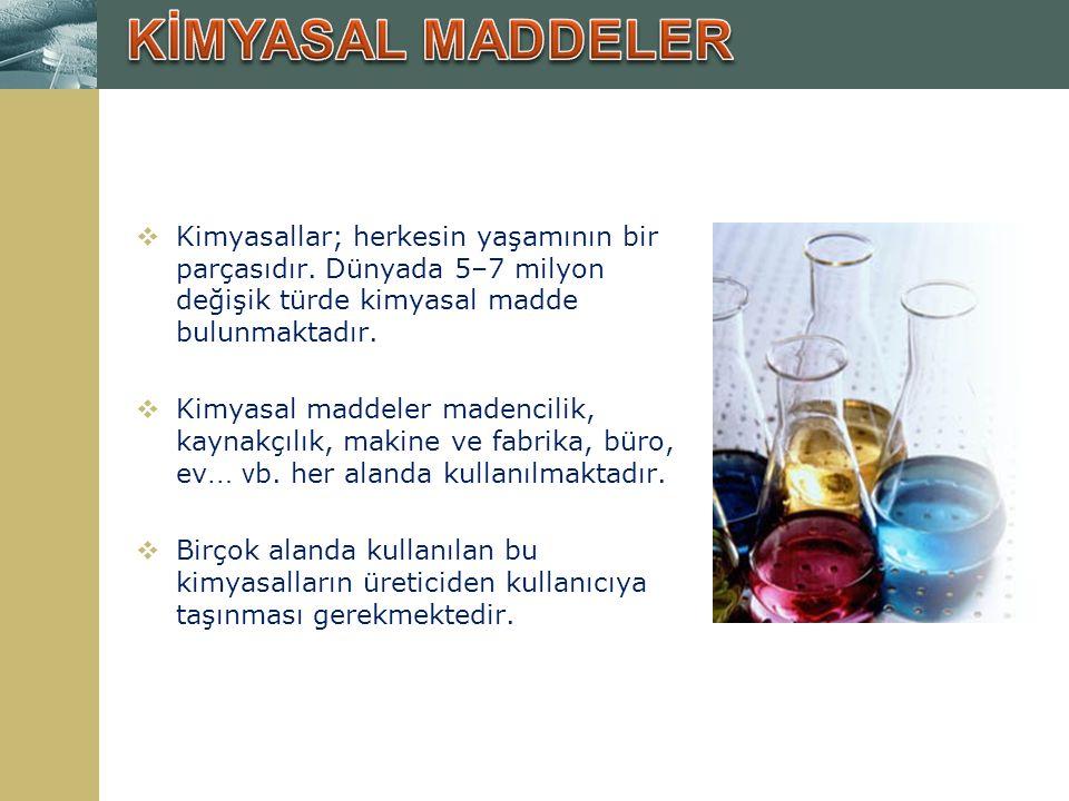KİMYASAL MADDELER Kimyasallar; herkesin yaşamının bir parçasıdır. Dünyada 5–7 milyon değişik türde kimyasal madde bulunmaktadır.