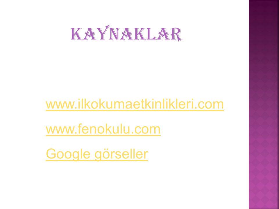KAYNAKLAR www.ilkokumaetkinlikleri.com www.fenokulu.com