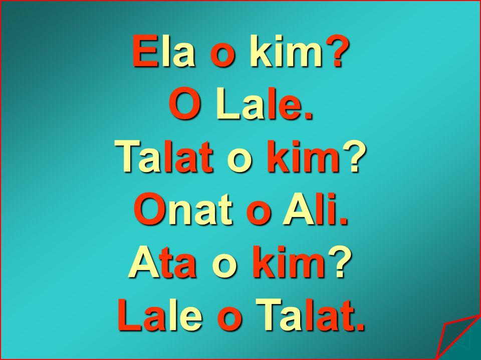 Ela o kim O Lale. Talat o kim Onat o Ali. Ata o kim Lale o Talat.