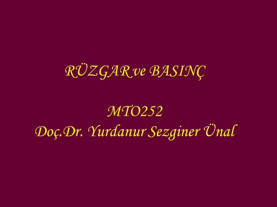 RÜZGAR ve BASINÇ MTO252 Doç.Dr. Yurdanur Sezginer Ünal