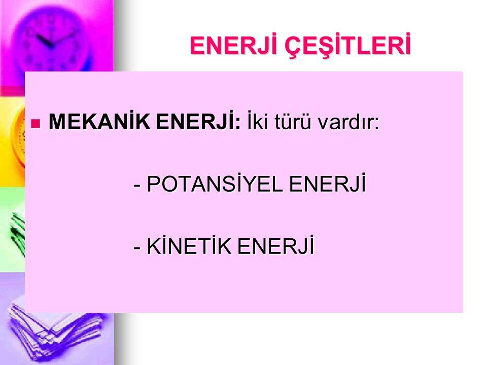 ENERJİ ÇEŞİTLERİ MEKANİK ENERJİ: İki türü vardır: - POTANSİYEL ENERJİ