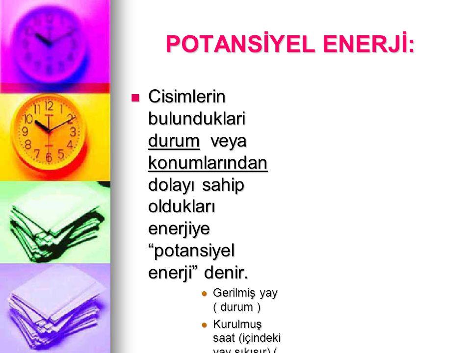 POTANSİYEL ENERJİ: Cisimlerin bulunduklari durum veya konumlarından dolayı sahip oldukları enerjiye potansiyel enerji denir.