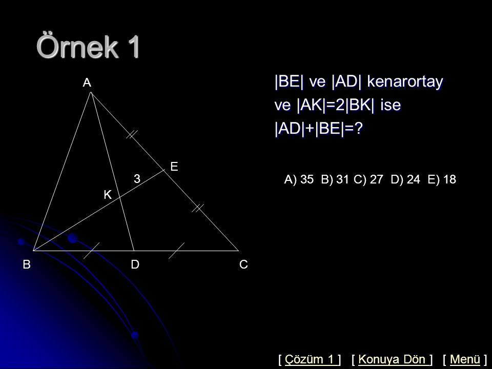 Örnek 1 |BE| ve |AD| kenarortay ve |AK|=2|BK| ise |AD|+|BE|= A E 3