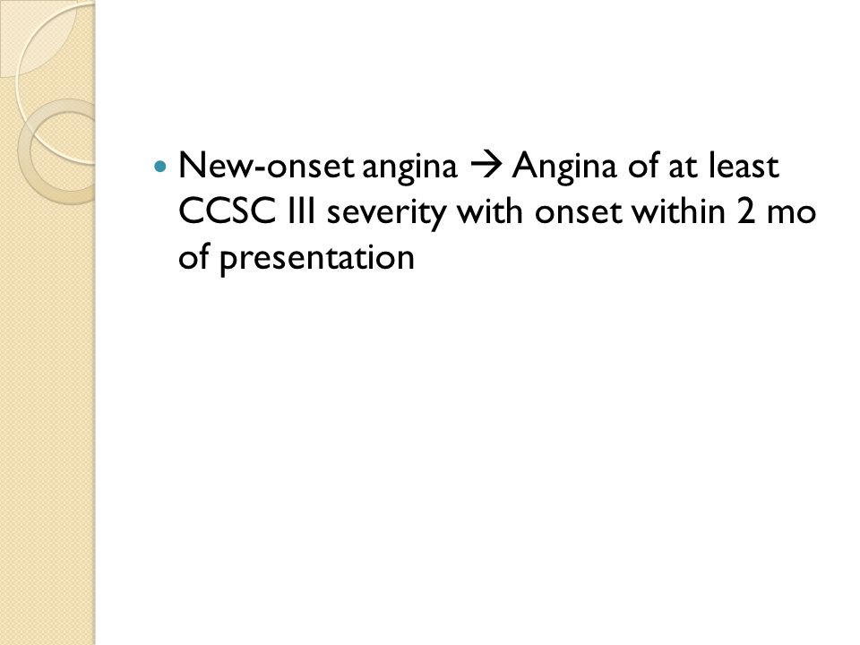 New-onset angina  Angina of at least CCSC III severity with onset within 2 mo of presentation