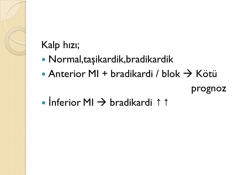 Kalp hızı; Normal,taşikardik,bradikardik. Anterior MI + bradikardi / blok  Kötü.
