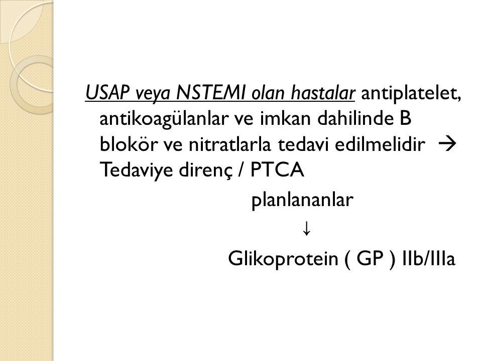 USAP veya NSTEMI olan hastalar antiplatelet, antikoagülanlar ve imkan dahilinde B blokör ve nitratlarla tedavi edilmelidir  Tedaviye direnç / PTCA planlananlar ↓ Glikoprotein ( GP ) IIb/IIIa