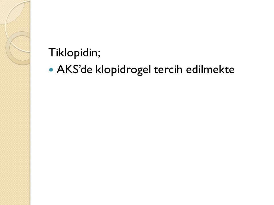Tiklopidin; AKS'de klopidrogel tercih edilmekte