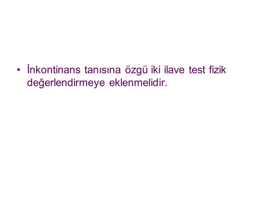İnkontinans tanısına özgü iki ilave test fizik değerlendirmeye eklenmelidir.