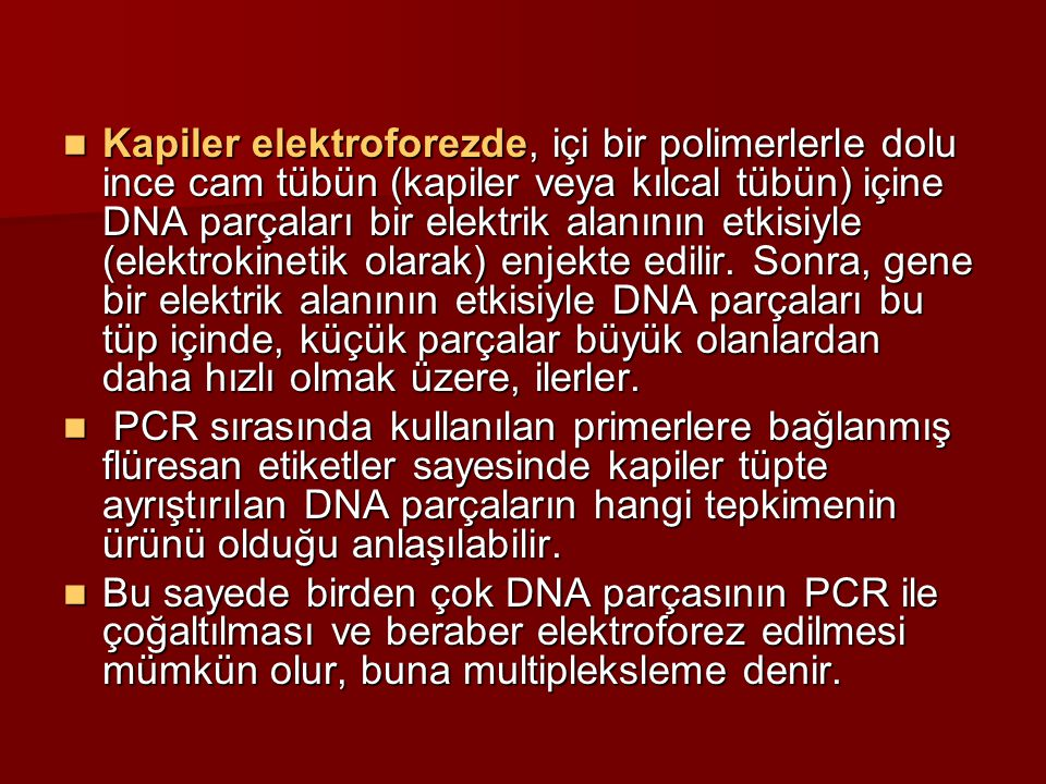 Kapiler elektroforezde, içi bir polimerlerle dolu ince cam tübün (kapiler veya kılcal tübün) içine DNA parçaları bir elektrik alanının etkisiyle (elektrokinetik olarak) enjekte edilir. Sonra, gene bir elektrik alanının etkisiyle DNA parçaları bu tüp içinde, küçük parçalar büyük olanlardan daha hızlı olmak üzere, ilerler.