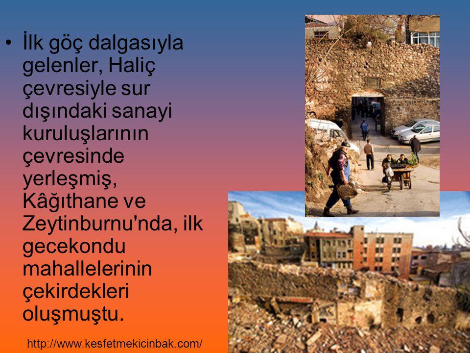 İlk göç dalgasıyla gelenler, Haliç çevresiyle sur dışındaki sanayi kuruluşlarının çevresinde yerleşmiş, Kâğıthane ve Zeytinburnu nda, ilk gecekondu mahallelerinin çekirdekleri oluşmuştu.