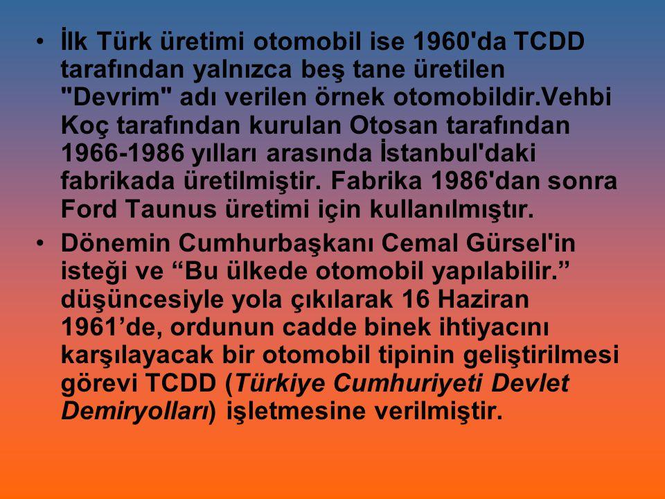 İlk Türk üretimi otomobil ise 1960 da TCDD tarafından yalnızca beş tane üretilen Devrim adı verilen örnek otomobildir.Vehbi Koç tarafından kurulan Otosan tarafından 1966-1986 yılları arasında İstanbul daki fabrikada üretilmiştir. Fabrika 1986 dan sonra Ford Taunus üretimi için kullanılmıştır.