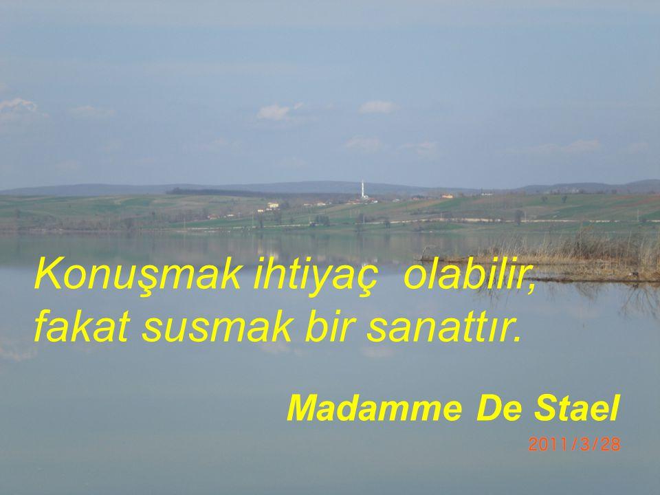 Konuşmak ihtiyaç olabilir, fakat susmak bir sanattır. Madamme De Stael