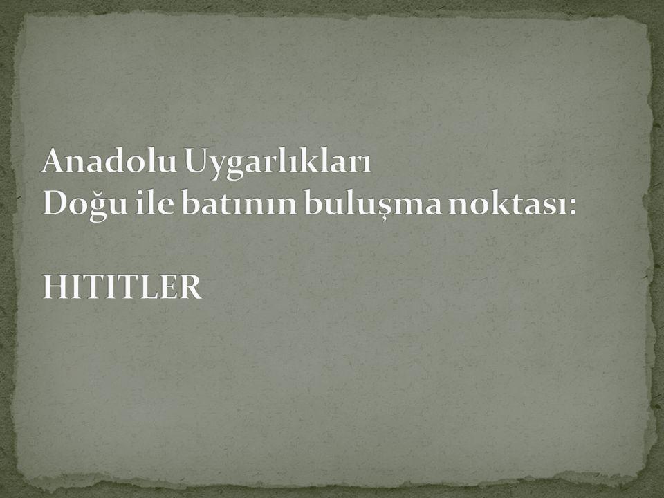 Anadolu Uygarlıkları Doğu ile batının buluşma noktası: HITITLER
