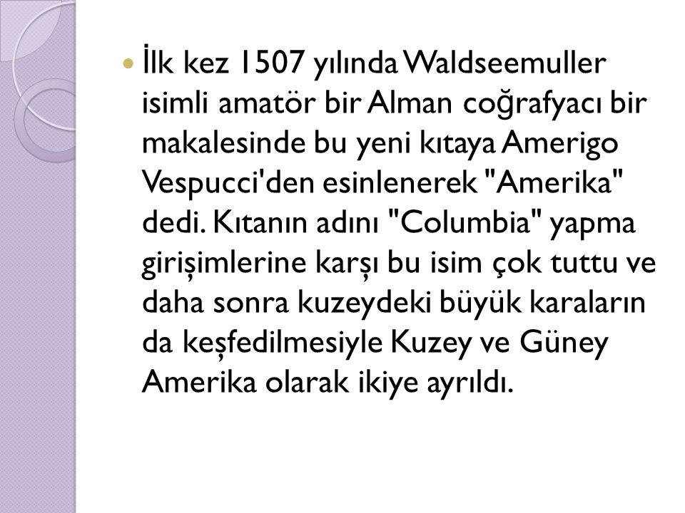 İlk kez 1507 yılında Waldseemuller isimli amatör bir Alman coğrafyacı bir makalesinde bu yeni kıtaya Amerigo Vespucci den esinlenerek Amerika dedi.