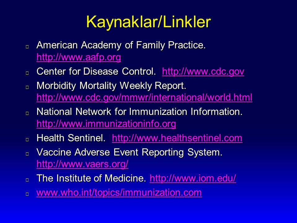 Kaynaklar/Linkler American Academy of Family Practice. http://www.aafp.org. Center for Disease Control. http://www.cdc.gov.