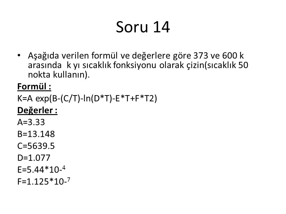 Soru 14 Aşağıda verilen formül ve değerlere göre 373 ve 600 k arasında k yı sıcaklık fonksiyonu olarak çizin(sıcaklık 50 nokta kullanın).