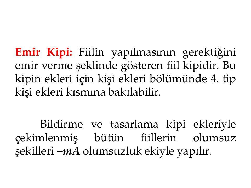 Emir Kipi: Fiilin yapılmasının gerektiğini emir verme şeklinde gösteren fiil kipidir. Bu kipin ekleri için kişi ekleri bölümünde 4. tip kişi ekleri kısmına bakılabilir.