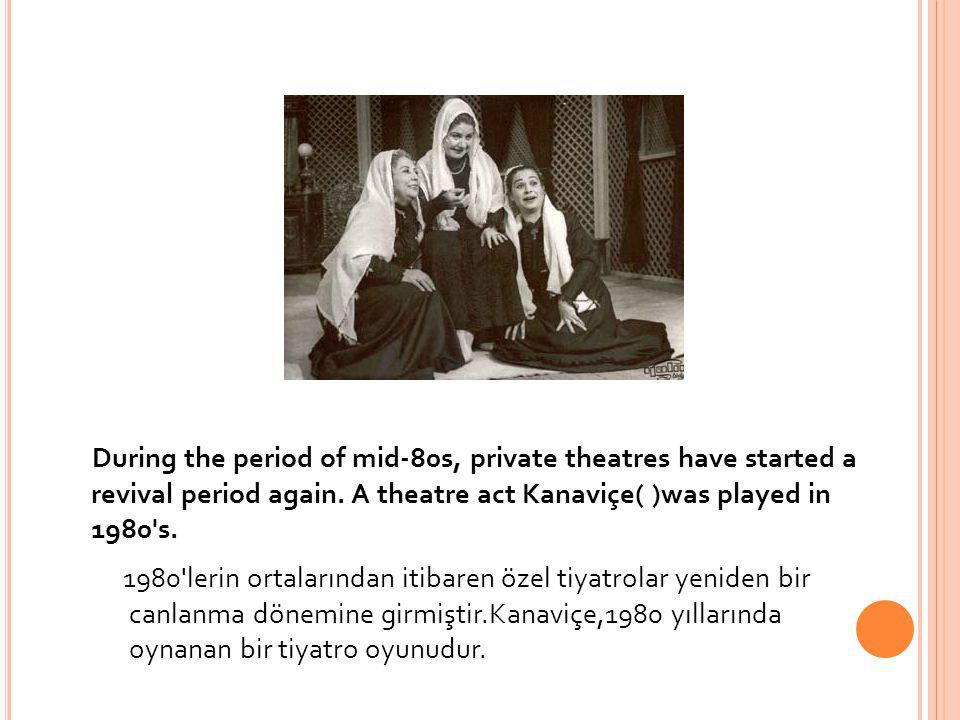 During the period of mid-80s, private theatres have started a revival period again. A theatre act Kanaviçe( )was played in 1980 s.