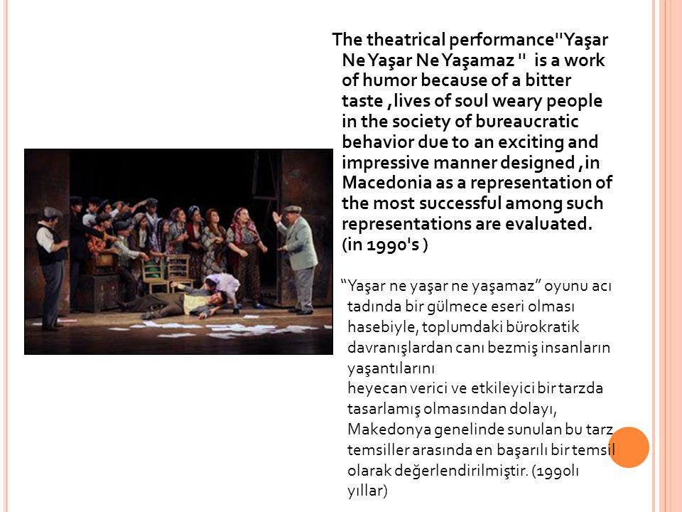 The theatrical performance Yaşar Ne Yaşar Ne Yaşamaz is a work of humor because of a bitter taste ,lives of soul weary people in the society of bureaucratic behavior due to an exciting and impressive manner designed ,in Macedonia as a representation of the most successful among such representations are evaluated. (in 1990 s )