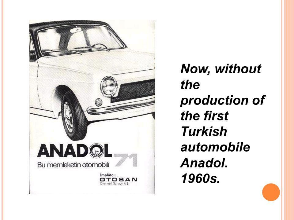 Now, without the production of the first Turkish automobile Anadol
