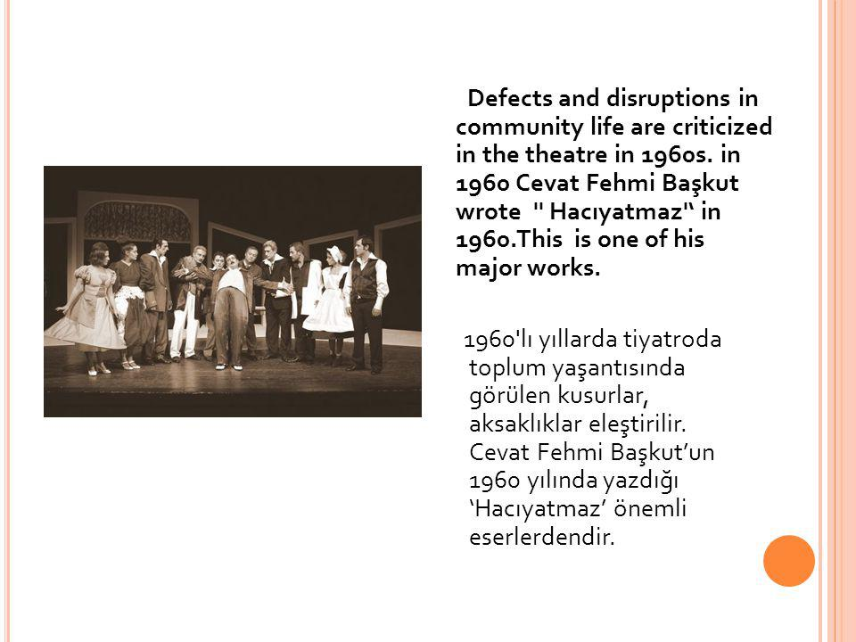 Defects and disruptions in community life are criticized in the theatre in 1960s. in 1960 Cevat Fehmi Başkut wrote Hacıyatmaz ' in 1960.This is one of his major works.