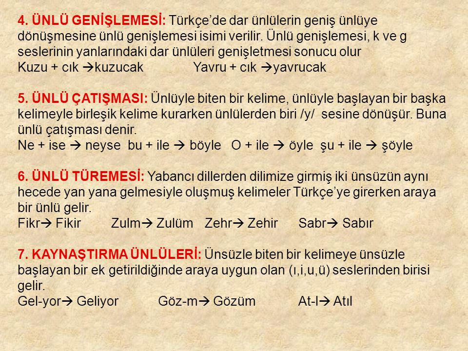 4. ÜNLÜ GENİŞLEMESİ: Türkçe'de dar ünlülerin geniş ünlüye dönüşmesine ünlü genişlemesi isimi verilir. Ünlü genişlemesi, k ve g seslerinin yanlarındaki dar ünlüleri genişletmesi sonucu olur