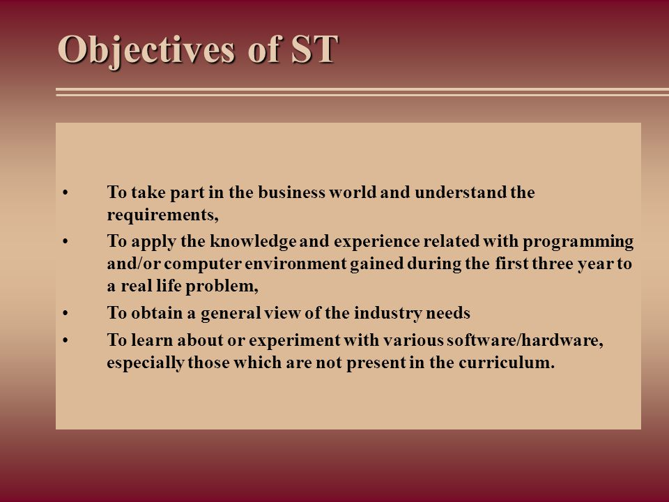 Objectives of ST To take part in the business world and understand the requirements,