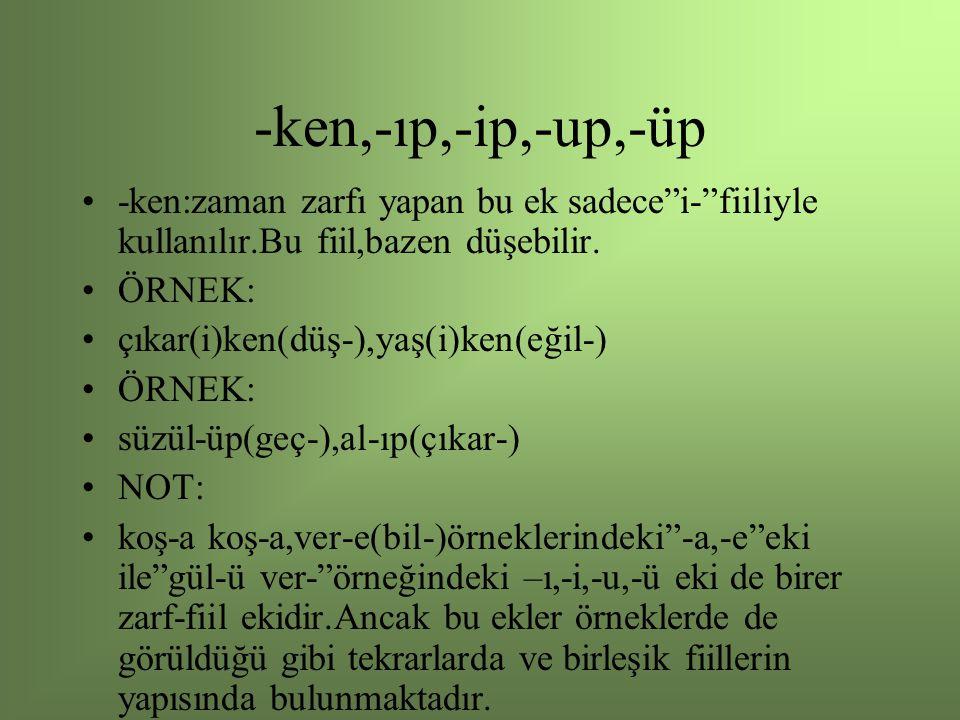 -ken,-ıp,-ip,-up,-üp -ken:zaman zarfı yapan bu ek sadece i- fiiliyle kullanılır.Bu fiil,bazen düşebilir.
