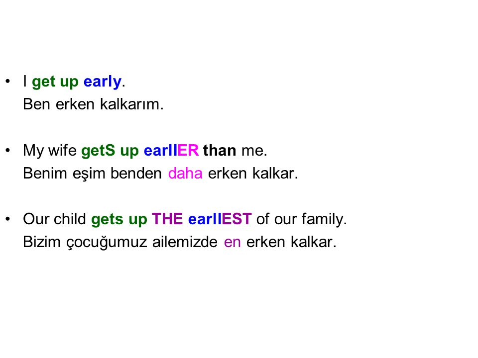 I get up early. Ben erken kalkarım. My wife getS up earlIER than me. Benim eşim benden daha erken kalkar.