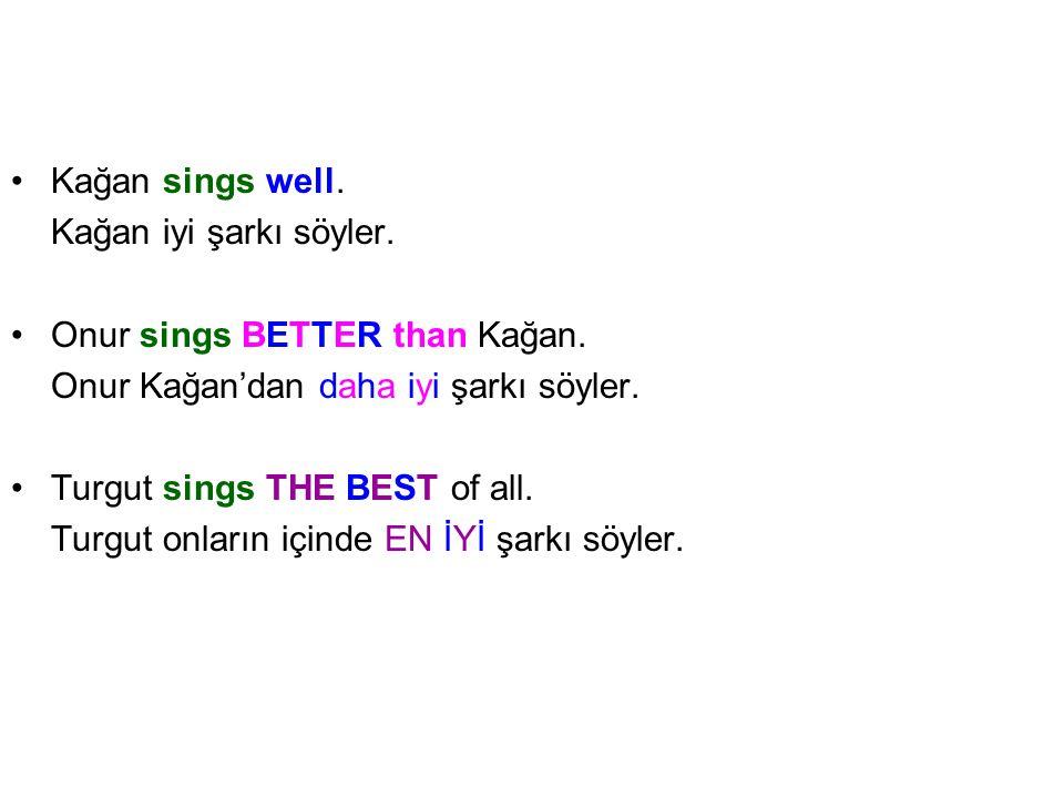 Kağan sings well. Kağan iyi şarkı söyler. Onur sings BETTER than Kağan. Onur Kağan'dan daha iyi şarkı söyler.