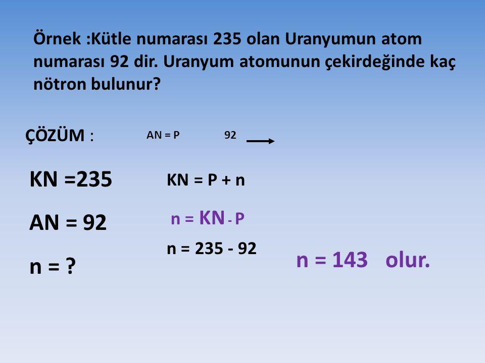 Örnek :Kütle numarası 235 olan Uranyumun atom numarası 92 dir