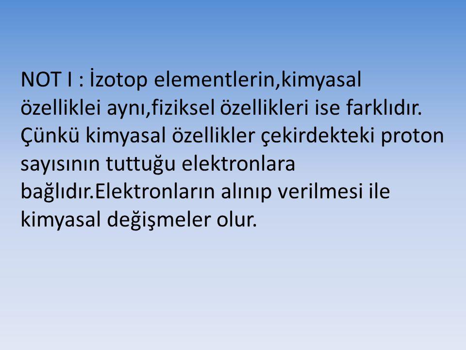 NOT I : İzotop elementlerin,kimyasal özelliklei aynı,fiziksel özellikleri ise farklıdır.