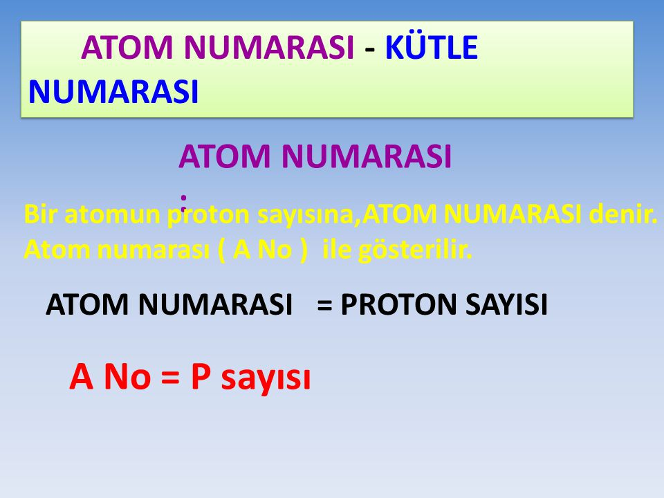 A No = P sayısı ATOM NUMARASI : ATOM NUMARASI = PROTON SAYISI