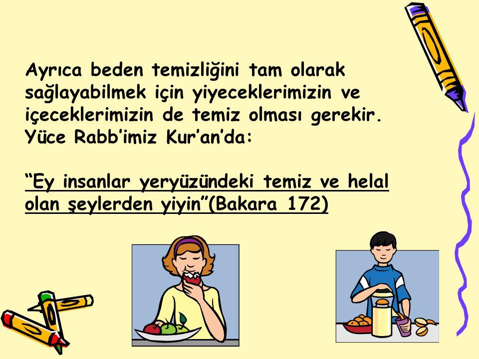 Ayrıca beden temizliğini tam olarak sağlayabilmek için yiyeceklerimizin ve içeceklerimizin de temiz olması gerekir. Yüce Rabb'imiz Kur'an'da: