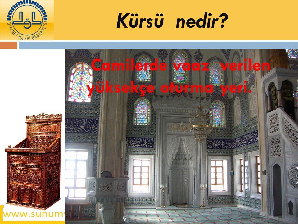 Kürsü nedir Camilerde vaaz verilen yüksekçe oturma yeri.