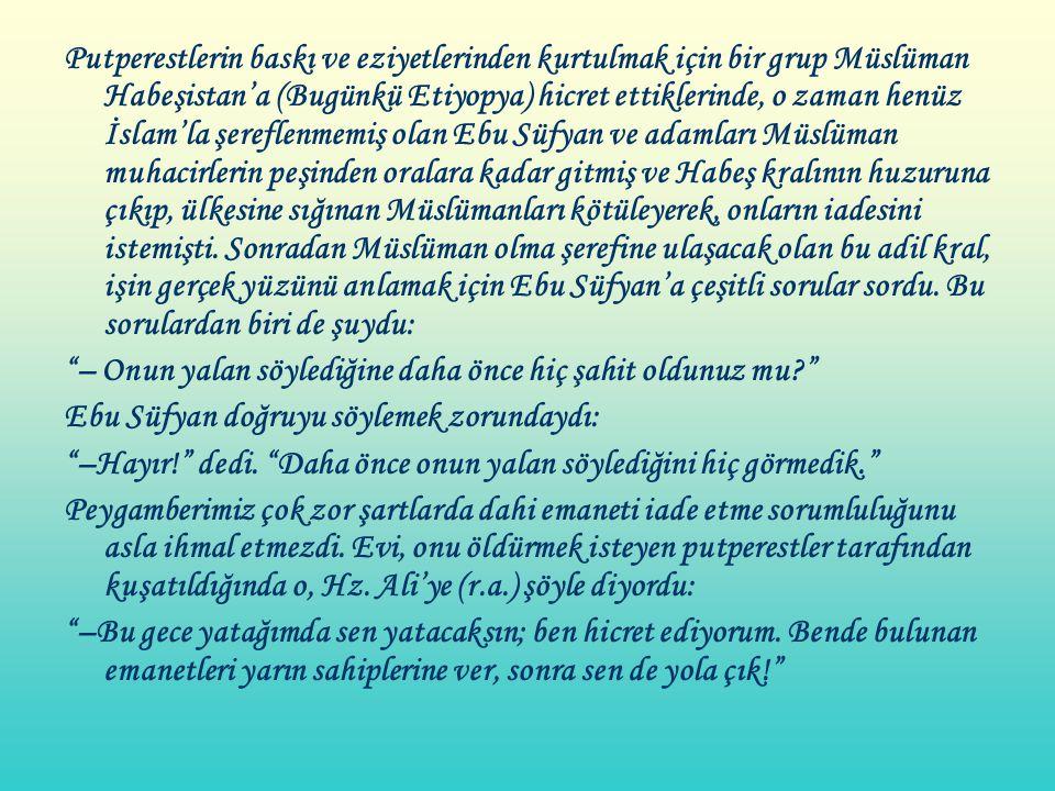 Putperestlerin baskı ve eziyetlerinden kurtulmak için bir grup Müslüman Habeşistan'a (Bugünkü Etiyopya) hicret ettiklerinde, o zaman henüz İslam'la şereflenmemiş olan Ebu Süfyan ve adamları Müslüman muhacirlerin peşinden oralara kadar gitmiş ve Habeş kralının huzuruna çıkıp, ülkesine sığınan Müslümanları kötüleyerek, onların iadesini istemişti. Sonradan Müslüman olma şerefine ulaşacak olan bu adil kral, işin gerçek yüzünü anlamak için Ebu Süfyan'a çeşitli sorular sordu. Bu sorulardan biri de şuydu: