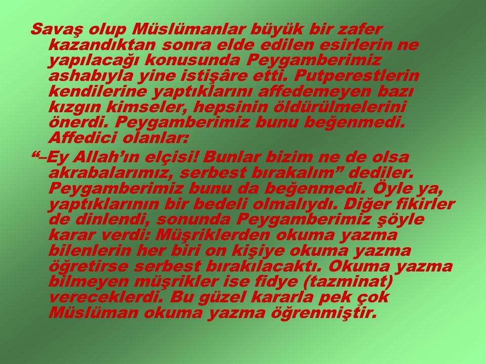 Savaş olup Müslümanlar büyük bir zafer kazandıktan sonra elde edilen esirlerin ne yapılacağı konusunda Peygamberimiz ashabıyla yine istişâre etti. Putperestlerin kendilerine yaptıklarını affedemeyen bazı kızgın kimseler, hepsinin öldürülmelerini önerdi. Peygamberimiz bunu beğenmedi. Affedici olanlar: