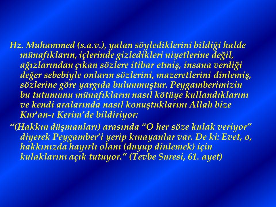 Hz. Muhammed (s.a.v.), yalan söylediklerini bildiği halde münafıkların, içlerinde gizledikleri niyetlerine değil, ağızlarından çıkan sözlere itibar etmiş, insana verdiği değer sebebiyle onların sözlerini, mazeretlerini dinlemiş, sözlerine göre yargıda bulunmuştur. Peygamberimizin bu tutumunu münafıkların nasıl kötüye kullandıklarını ve kendi aralarında nasıl konuştuklarını Allah bize Kur an-ı Kerim'de bildiriyor: