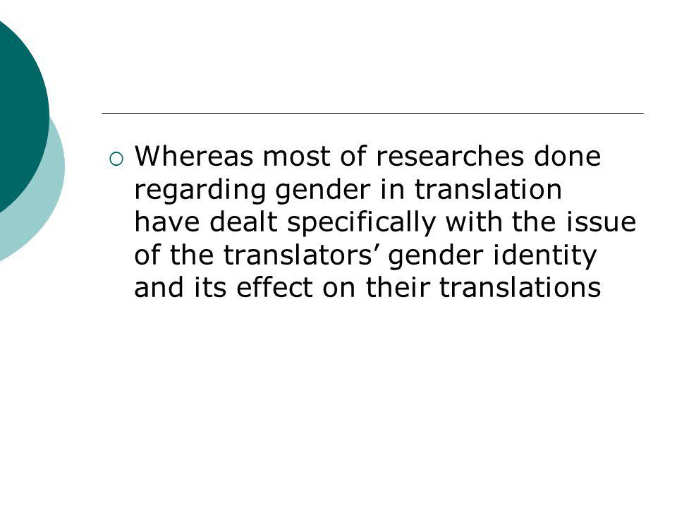 Whereas most of researches done regarding gender in translation have dealt specifically with the issue of the translators' gender identity and its effect on their translations
