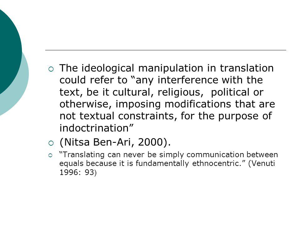 The ideological manipulation in translation could refer to any interference with the text, be it cultural, religious, political or otherwise, imposing modifications that are not textual constraints, for the purpose of indoctrination