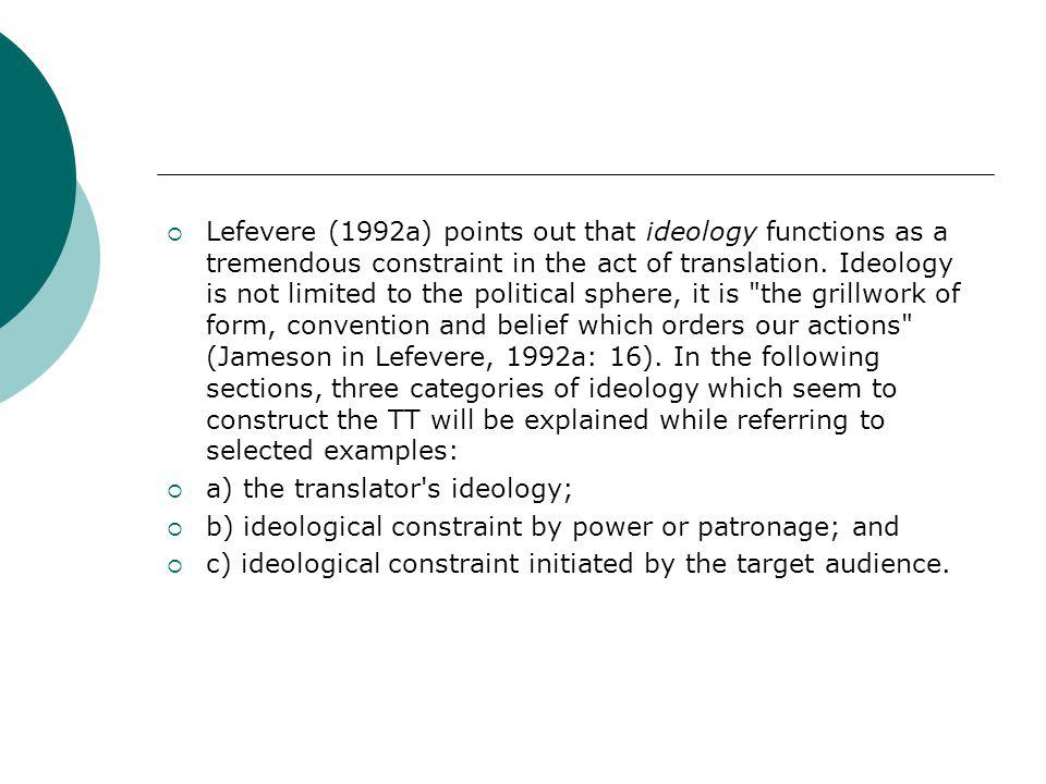 Lefevere (1992a) points out that ideology functions as a tremendous constraint in the act of translation. Ideology is not limited to the political sphere, it is the grillwork of form, convention and belief which orders our actions (Jameson in Lefevere, 1992a: 16). In the following sections, three categories of ideology which seem to construct the TT will be explained while referring to selected examples: