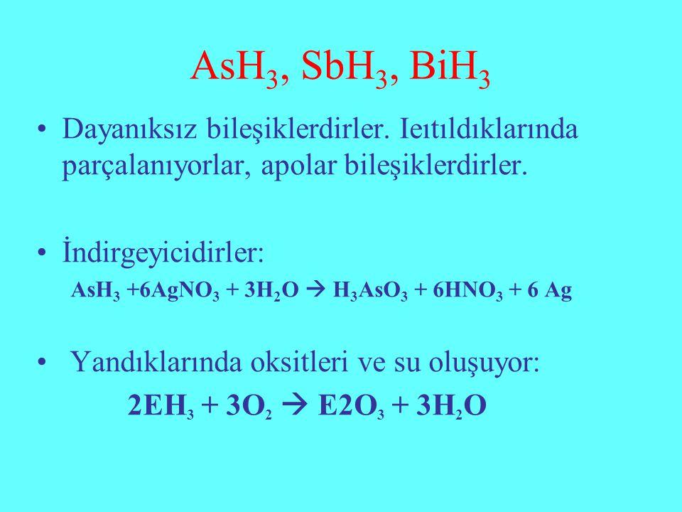 AsH3, SbH3, BiH3 Dayanıksız bileşiklerdirler. Ieıtıldıklarında parçalanıyorlar, apolar bileşiklerdirler.